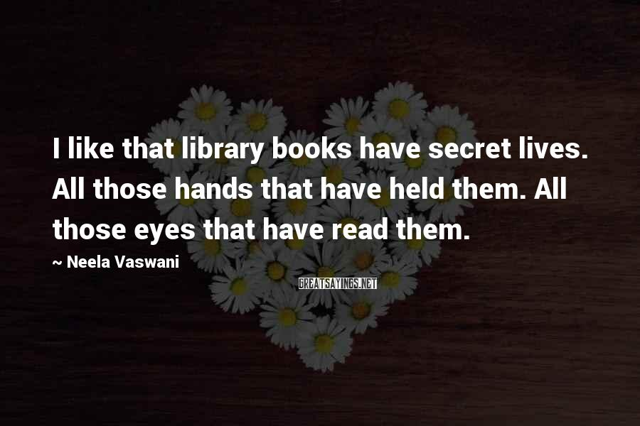 Neela Vaswani Sayings: I like that library books have secret lives. All those hands that have held them.