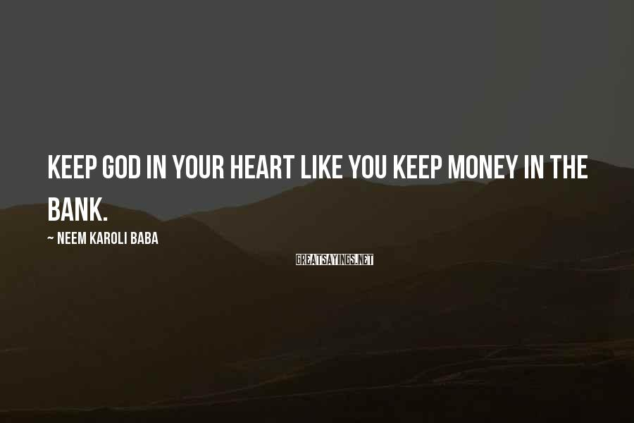 Neem Karoli Baba Sayings: Keep God in your heart like you keep money in the bank.