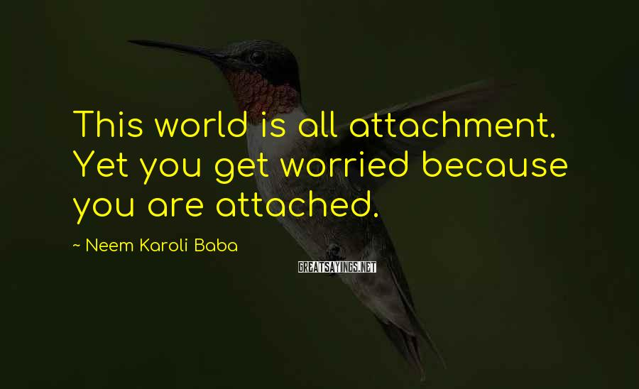 Neem Karoli Baba Sayings: This world is all attachment. Yet you get worried because you are attached.