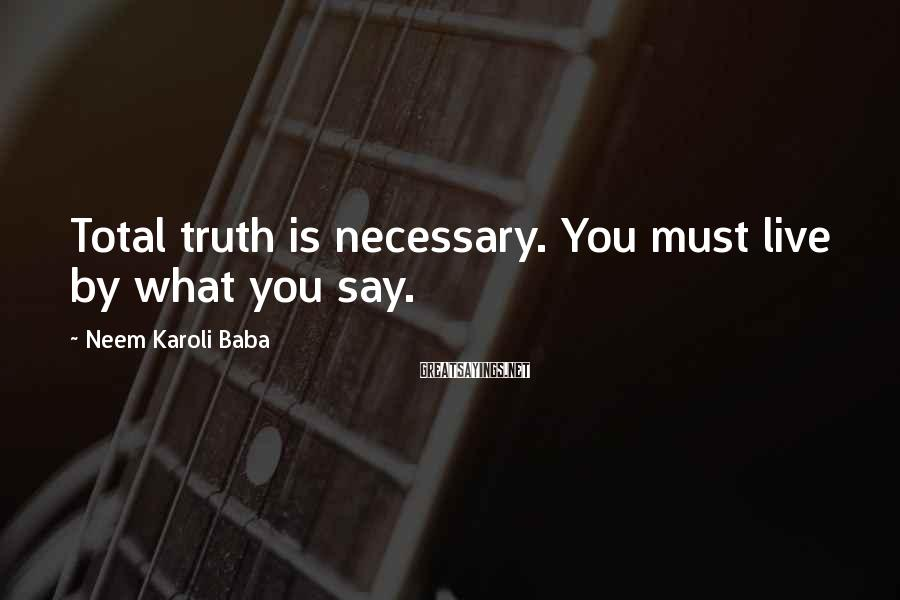 Neem Karoli Baba Sayings: Total truth is necessary. You must live by what you say.