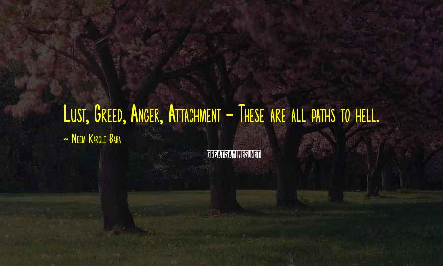 Neem Karoli Baba Sayings: Lust, Greed, Anger, Attachment - These are all paths to hell.