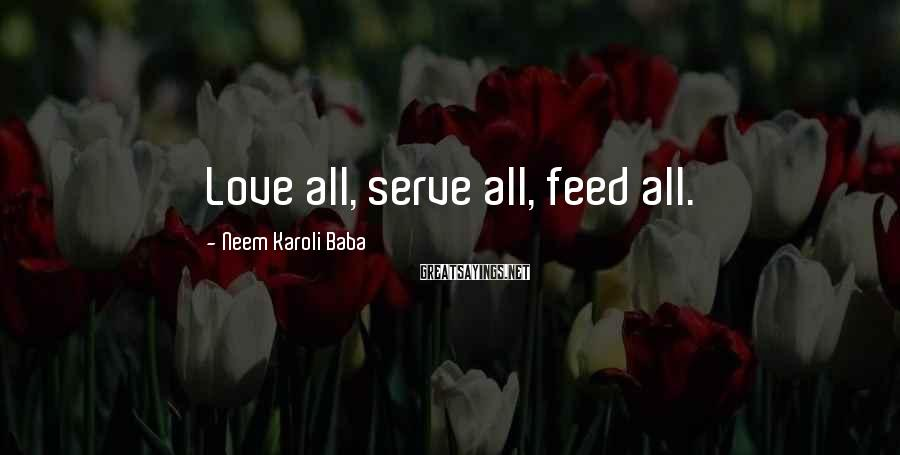 Neem Karoli Baba Sayings: Love all, serve all, feed all.