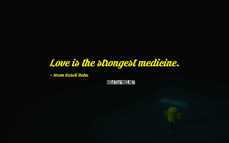 Neem Karoli Baba Sayings: Love is the strongest medicine.