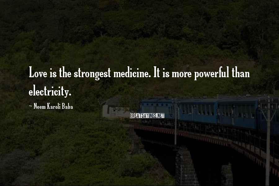 Neem Karoli Baba Sayings: Love is the strongest medicine. It is more powerful than electricity.