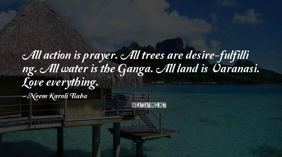 Neem Karoli Baba Sayings: All action is prayer. All trees are desire-fulfilli ng. All water is the Ganga. All