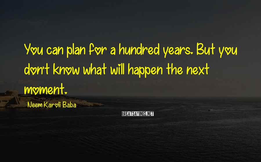 Neem Karoli Baba Sayings: You can plan for a hundred years. But you don't know what will happen the