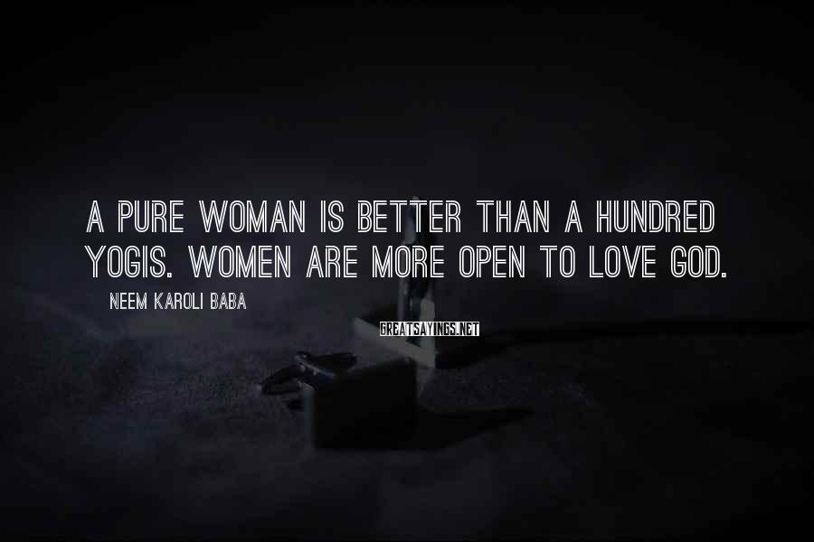 Neem Karoli Baba Sayings: A pure woman is better than a hundred yogis. Women are more open to love