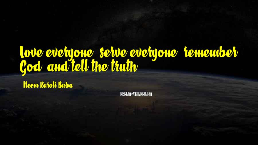 Neem Karoli Baba Sayings: Love everyone, serve everyone, remember God, and tell the truth.