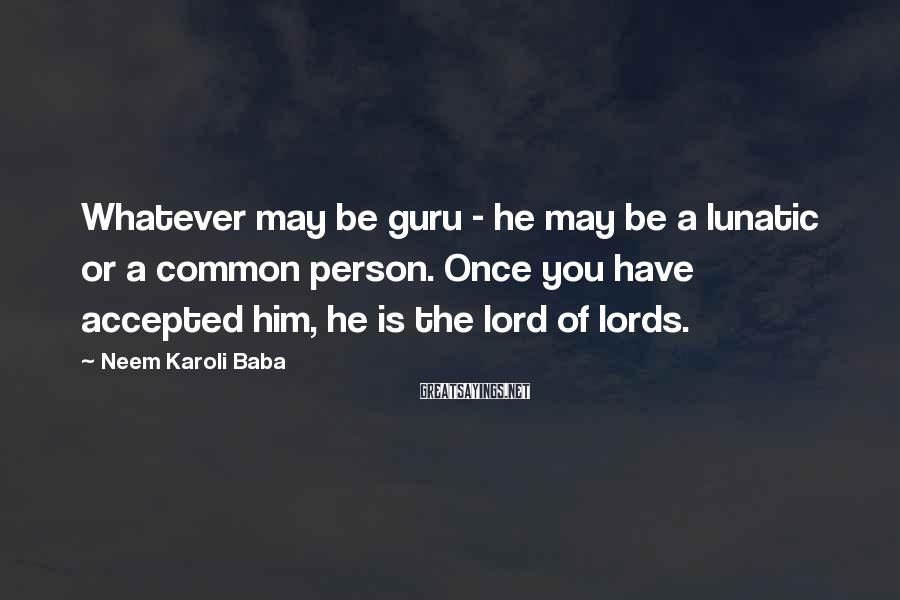 Neem Karoli Baba Sayings: Whatever may be guru - he may be a lunatic or a common person. Once