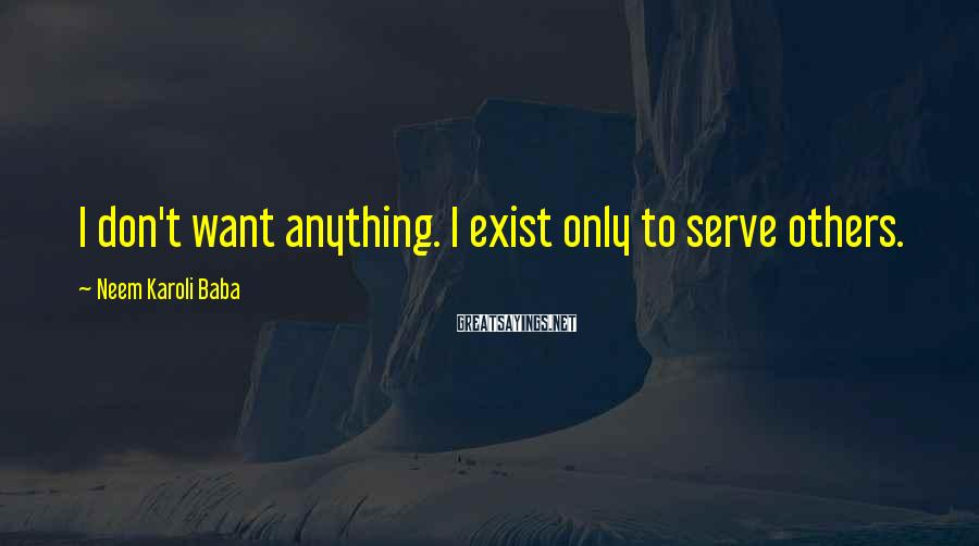 Neem Karoli Baba Sayings: I don't want anything. I exist only to serve others.