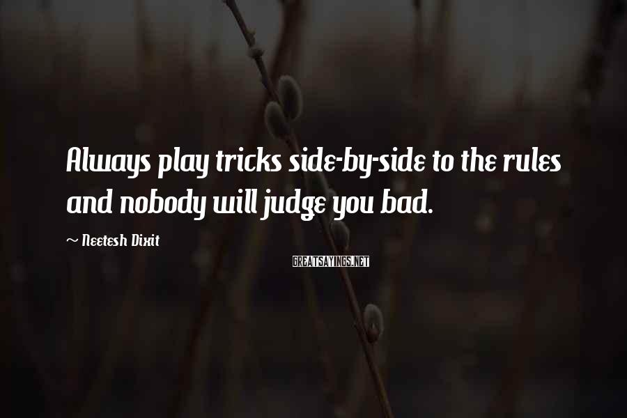 Neetesh Dixit Sayings: Always play tricks side-by-side to the rules and nobody will judge you bad.