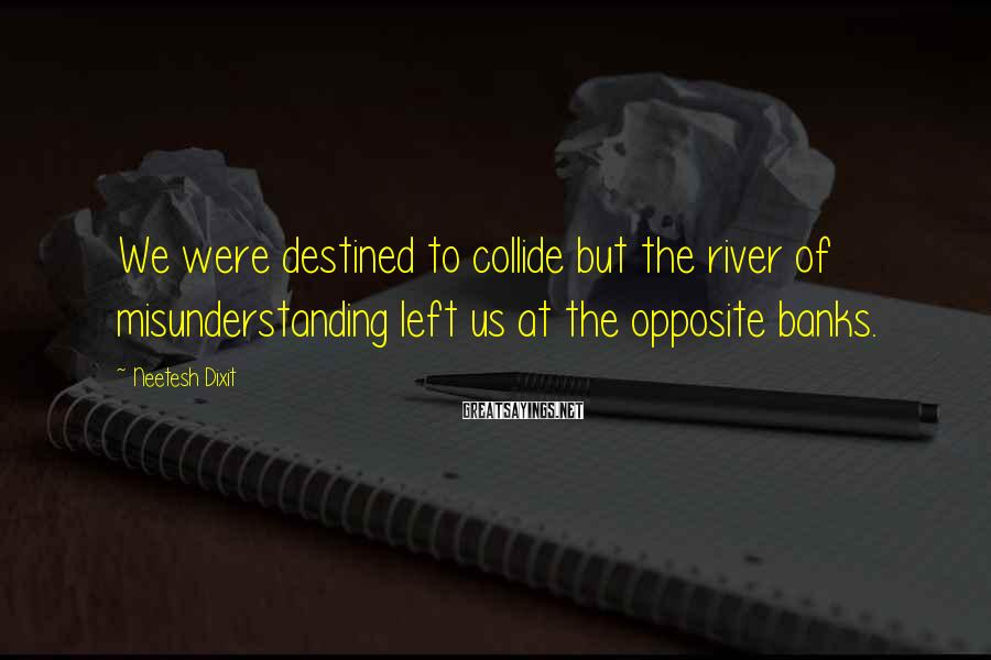 Neetesh Dixit Sayings: We were destined to collide but the river of misunderstanding left us at the opposite