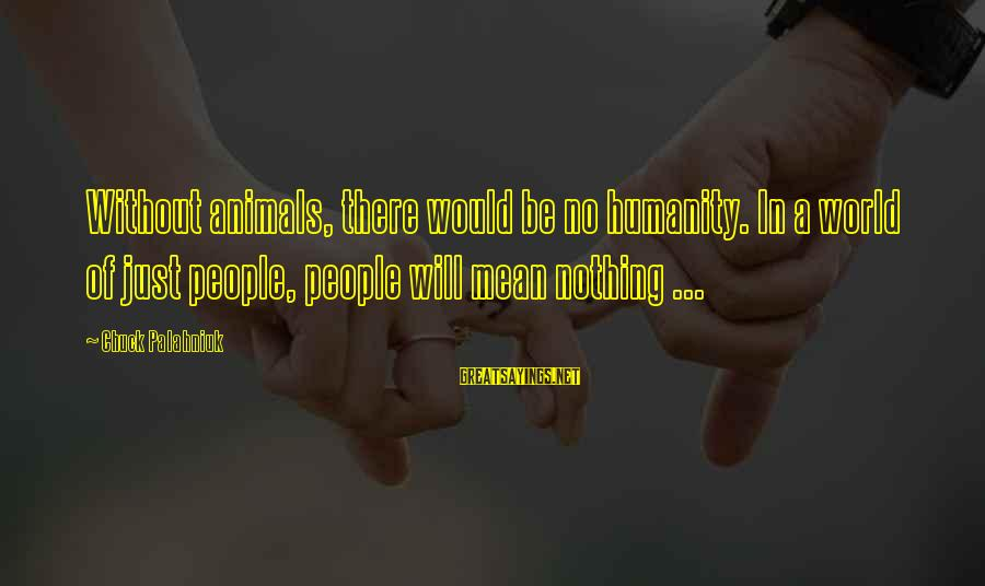 Negative Affirmative Action Sayings By Chuck Palahniuk: Without animals, there would be no humanity. In a world of just people, people will
