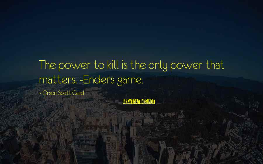 Negative Affirmative Action Sayings By Orson Scott Card: The power to kill is the only power that matters. -Enders game.