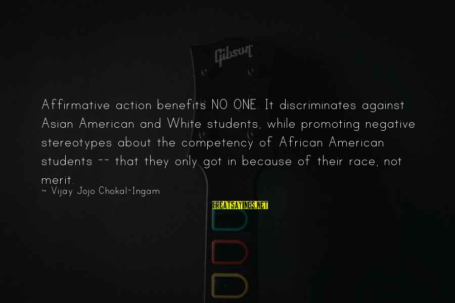 Negative Affirmative Action Sayings By Vijay Jojo Chokal-Ingam: Affirmative action benefits NO ONE. It discriminates against Asian American and White students, while promoting