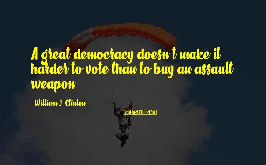Negative Affirmative Action Sayings By William J. Clinton: A great democracy doesn't make it harder to vote than to buy an assault weapon.