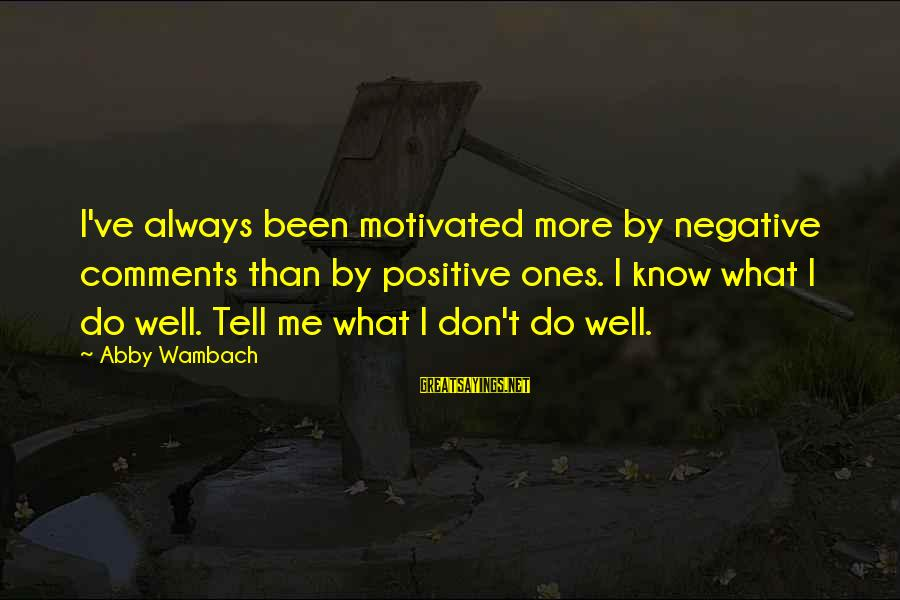 Negative Vs Positive Sayings By Abby Wambach: I've always been motivated more by negative comments than by positive ones. I know what