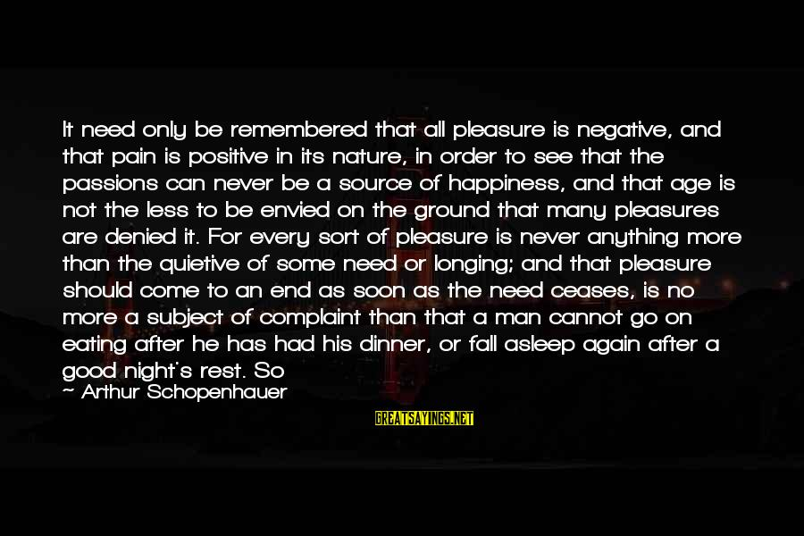 Negative Vs Positive Sayings By Arthur Schopenhauer: It need only be remembered that all pleasure is negative, and that pain is positive
