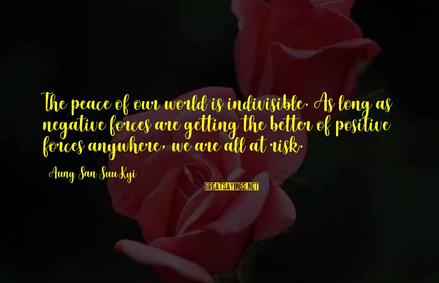 Negative Vs Positive Sayings By Aung San Suu Kyi: The peace of our world is indivisible. As long as negative forces are getting the