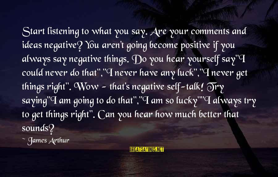 Negative Vs Positive Sayings By James Arthur: Start listening to what you say. Are your comments and ideas negative? You aren't going