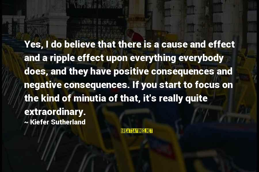 Negative Vs Positive Sayings By Kiefer Sutherland: Yes, I do believe that there is a cause and effect and a ripple effect