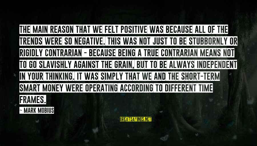Negative Vs Positive Sayings By Mark Mobius: The main reason that we felt positive was because all of the trends were so