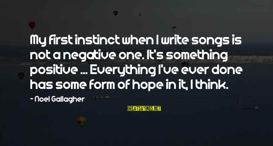 Negative Vs Positive Sayings By Noel Gallagher: My first instinct when I write songs is not a negative one. It's something positive