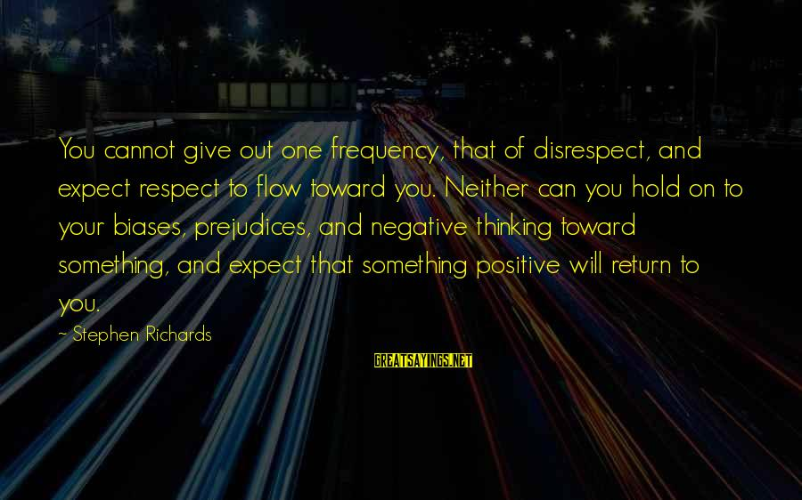 Negative Vs Positive Sayings By Stephen Richards: You cannot give out one frequency, that of disrespect, and expect respect to flow toward