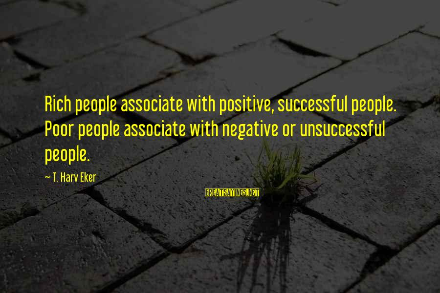 Negative Vs Positive Sayings By T. Harv Eker: Rich people associate with positive, successful people. Poor people associate with negative or unsuccessful people.