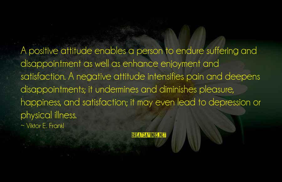 Negative Vs Positive Sayings By Viktor E. Frankl: A positive attitude enables a person to endure suffering and disappointment as well as enhance