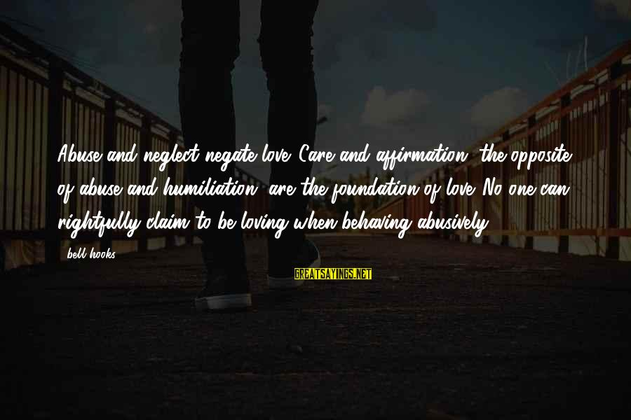 Neglect Your Love Sayings By Bell Hooks: Abuse and neglect negate love. Care and affirmation, the opposite of abuse and humiliation, are