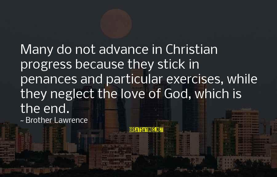 Neglect Your Love Sayings By Brother Lawrence: Many do not advance in Christian progress because they stick in penances and particular exercises,