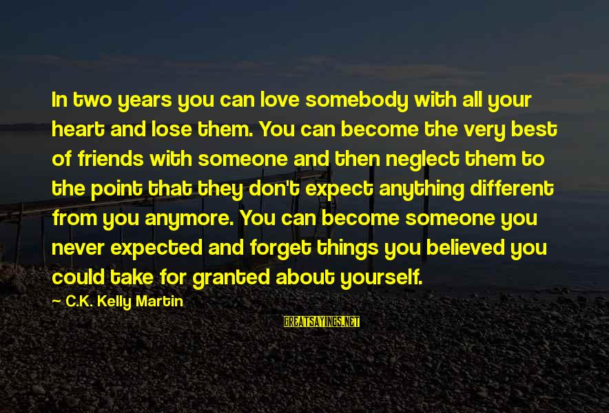 Neglect Your Love Sayings By C.K. Kelly Martin: In two years you can love somebody with all your heart and lose them. You