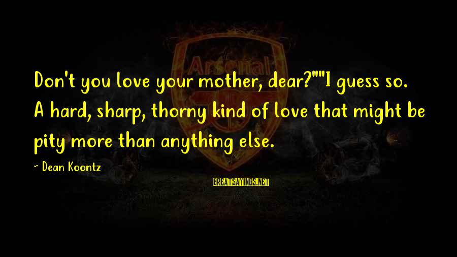 """Neglect Your Love Sayings By Dean Koontz: Don't you love your mother, dear?""""""""I guess so. A hard, sharp, thorny kind of love"""