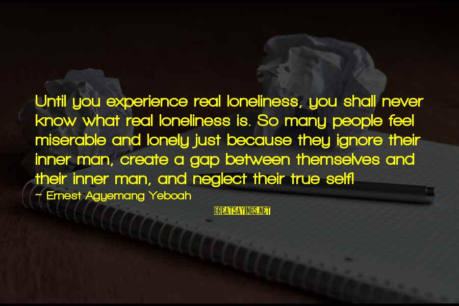 Neglect Your Love Sayings By Ernest Agyemang Yeboah: Until you experience real loneliness, you shall never know what real loneliness is. So many