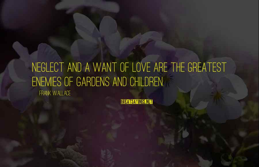 Neglect Your Love Sayings By Frank Wallace: Neglect and a want of love are the greatest enemies of gardens and children.