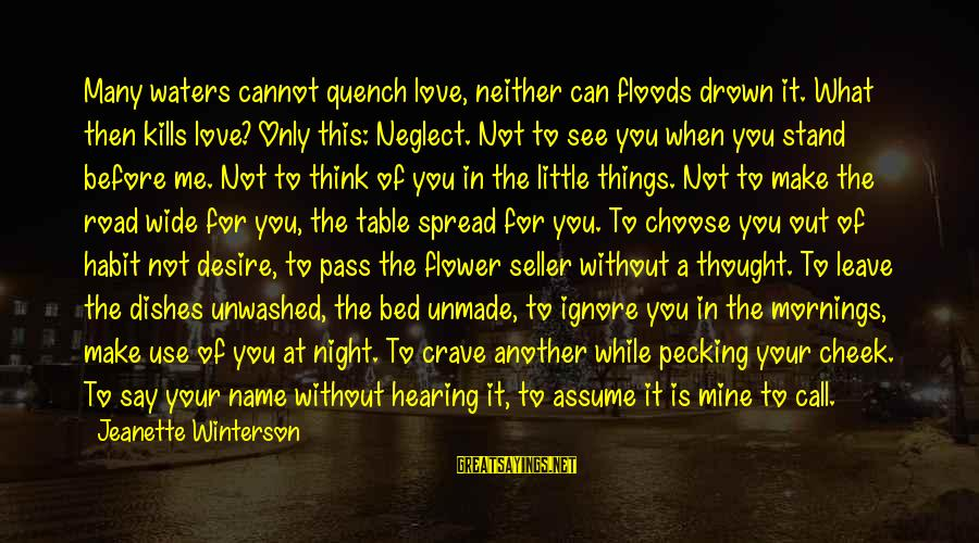Neglect Your Love Sayings By Jeanette Winterson: Many waters cannot quench love, neither can floods drown it. What then kills love? Only