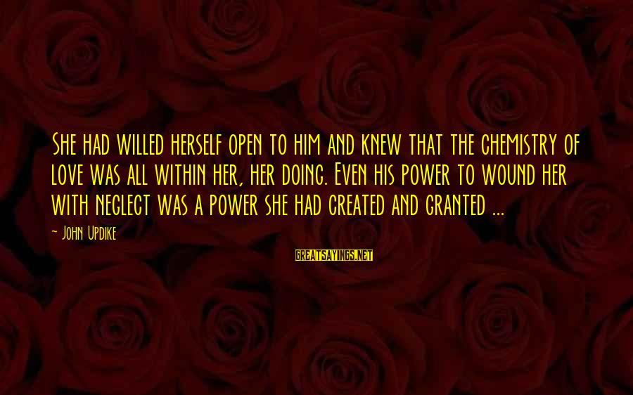 Neglect Your Love Sayings By John Updike: She had willed herself open to him and knew that the chemistry of love was