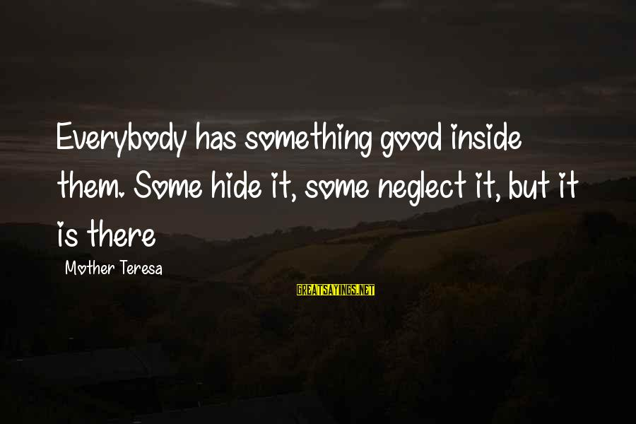 Neglect Your Love Sayings By Mother Teresa: Everybody has something good inside them. Some hide it, some neglect it, but it is