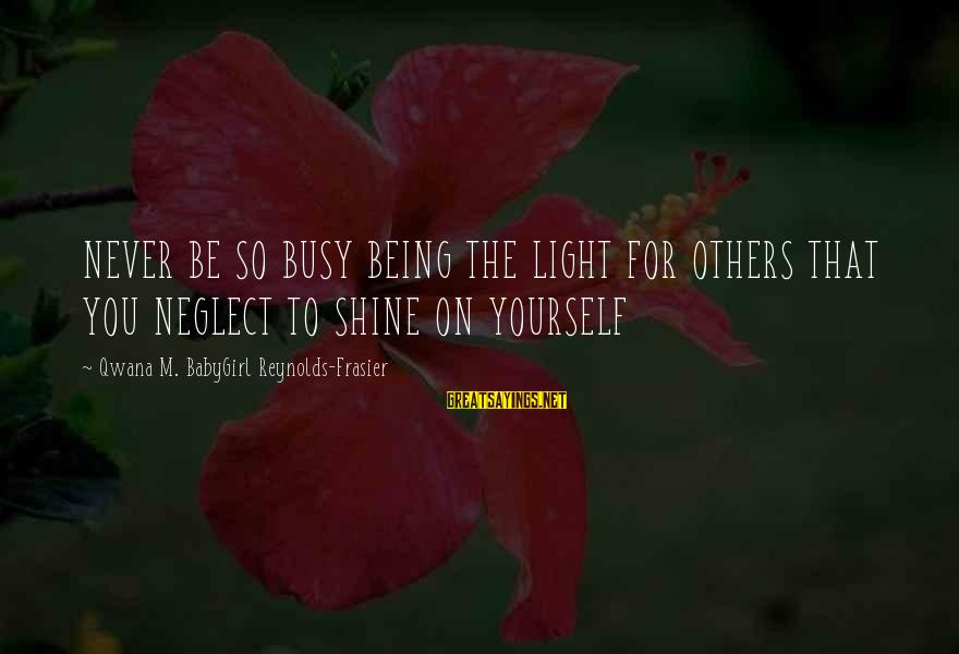 Neglect Your Love Sayings By Qwana M. BabyGirl Reynolds-Frasier: NEVER BE SO BUSY BEING THE LIGHT FOR OTHERS THAT YOU NEGLECT TO SHINE ON