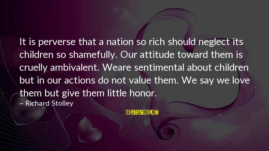 Neglect Your Love Sayings By Richard Stolley: It is perverse that a nation so rich should neglect its children so shamefully. Our