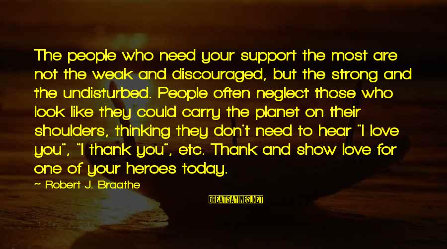 Neglect Your Love Sayings By Robert J. Braathe: The people who need your support the most are not the weak and discouraged, but