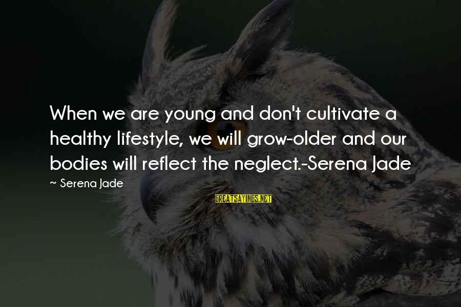 Neglect Your Love Sayings By Serena Jade: When we are young and don't cultivate a healthy lifestyle, we will grow-older and our