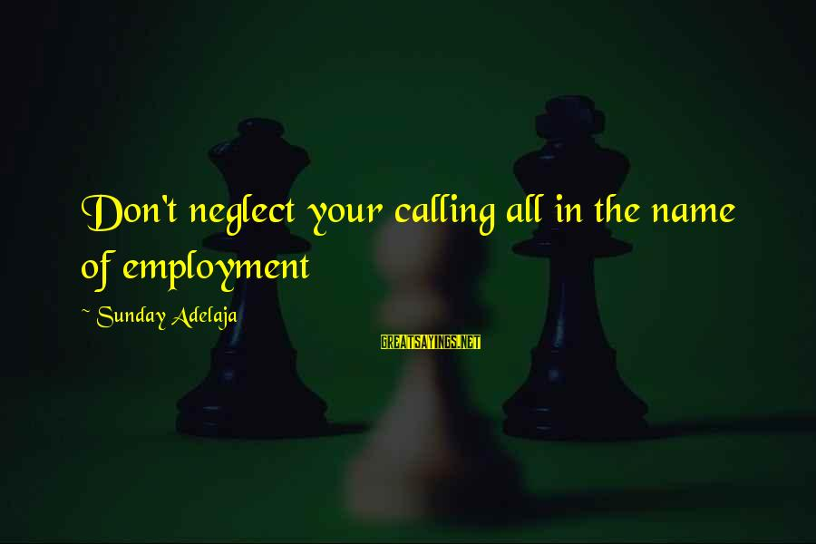 Neglect Your Love Sayings By Sunday Adelaja: Don't neglect your calling all in the name of employment