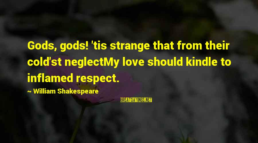 Neglect Your Love Sayings By William Shakespeare: Gods, gods! 'tis strange that from their cold'st neglectMy love should kindle to inflamed respect.
