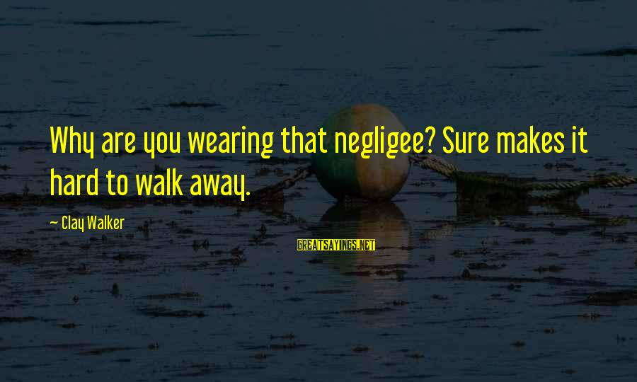 Negligee Sayings By Clay Walker: Why are you wearing that negligee? Sure makes it hard to walk away.