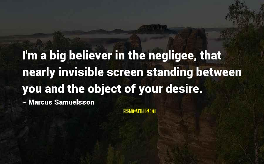 Negligee Sayings By Marcus Samuelsson: I'm a big believer in the negligee, that nearly invisible screen standing between you and