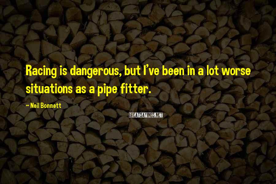 Neil Bonnett Sayings: Racing is dangerous, but I've been in a lot worse situations as a pipe fitter.