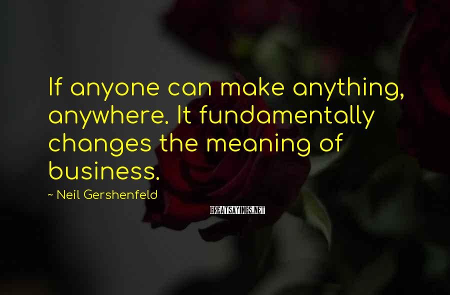 Neil Gershenfeld Sayings: If anyone can make anything, anywhere. It fundamentally changes the meaning of business.