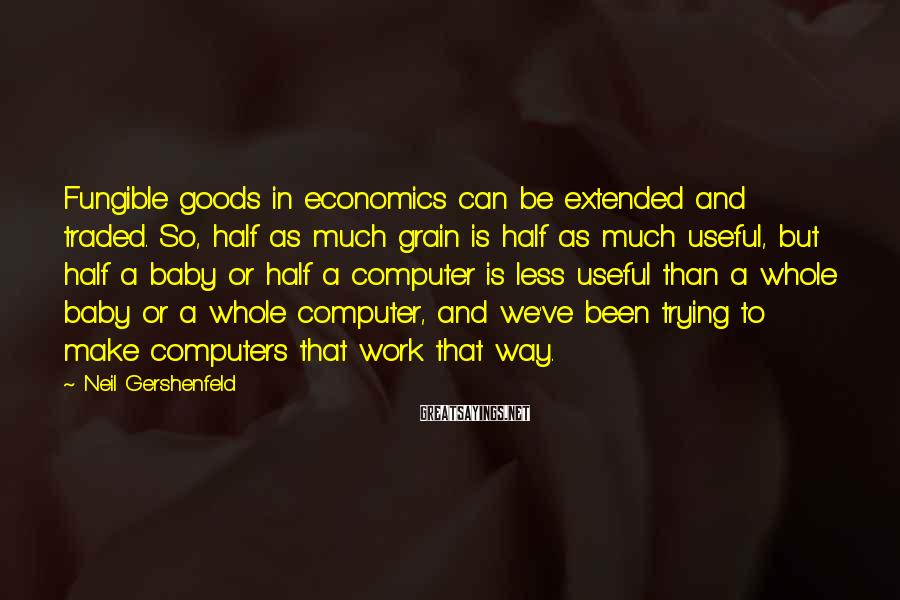 Neil Gershenfeld Sayings: Fungible goods in economics can be extended and traded. So, half as much grain is